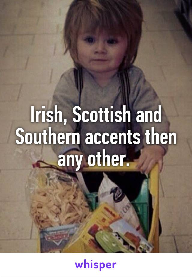 Irish, Scottish and Southern accents then any other.