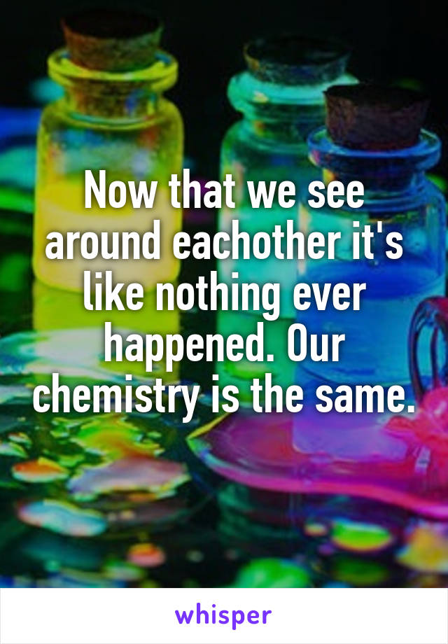 Now that we see around eachother it's like nothing ever happened. Our chemistry is the same.