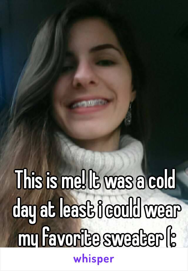 This is me! It was a cold day at least i could wear my favorite sweater (:
