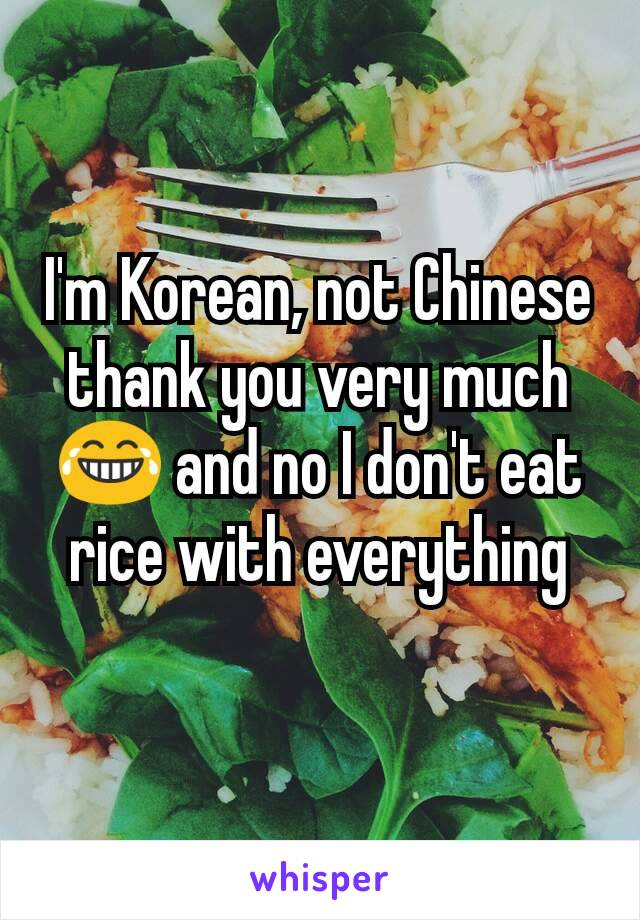 I'm Korean, not Chinese thank you very much 😂 and no I don't eat rice with everything