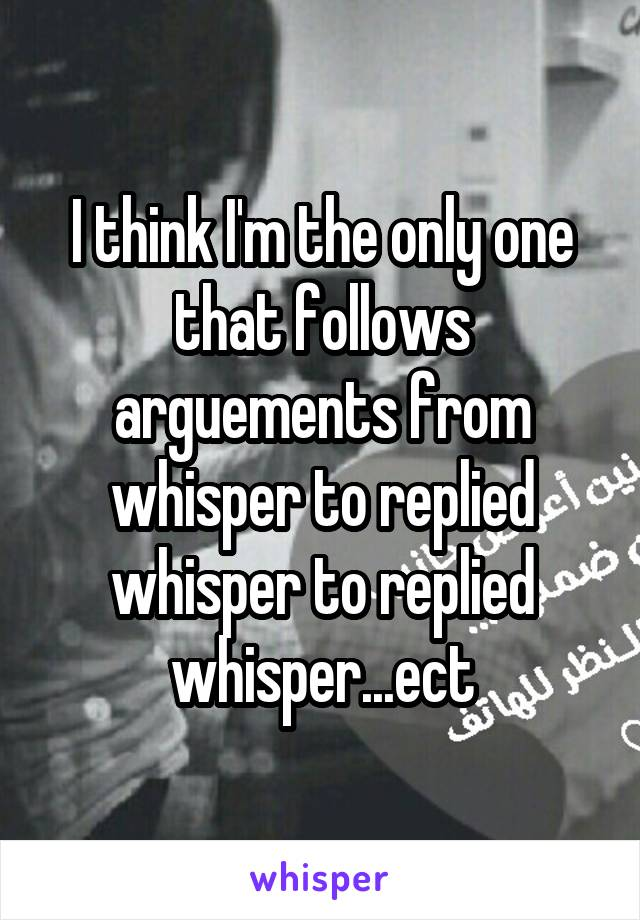 I think I'm the only one that follows arguements from whisper to replied whisper to replied whisper...ect