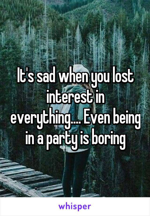 It's sad when you lost interest in everything.... Even being in a party is boring
