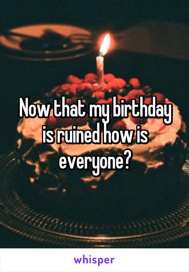 Now that my birthday is ruined how is everyone?