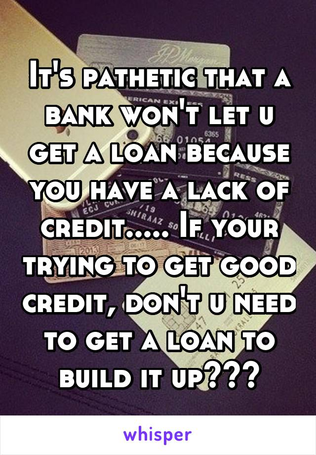 It's pathetic that a bank won't let u get a loan because you have a lack of credit..... If your trying to get good credit, don't u need to get a loan to build it up???