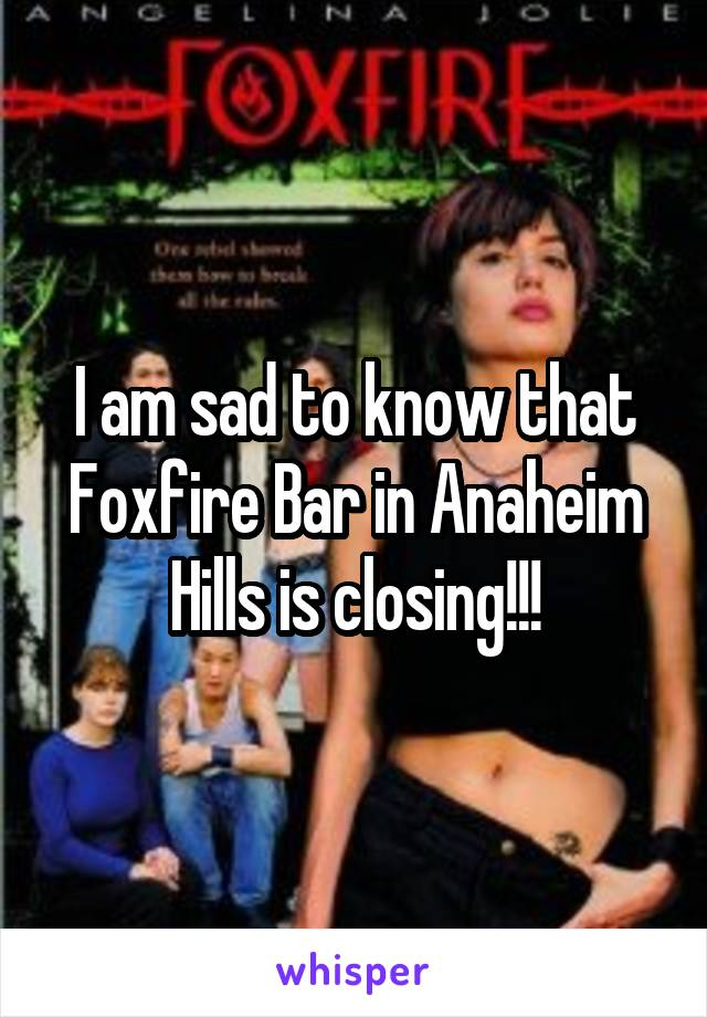 I am sad to know that Foxfire Bar in Anaheim Hills is closing!!!