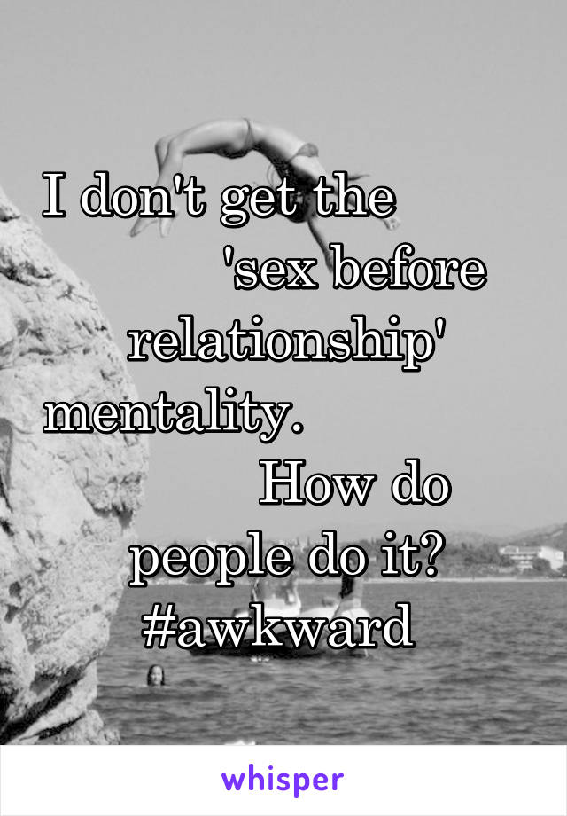 I don't get the                   'sex before relationship' mentality.                         How do people do it? #awkward
