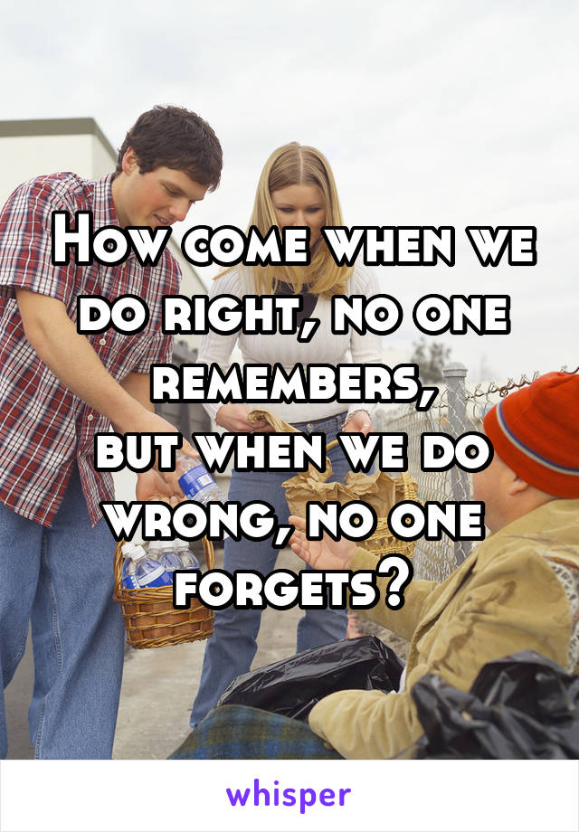 How come when we do right, no one remembers, but when we do wrong, no one forgets?