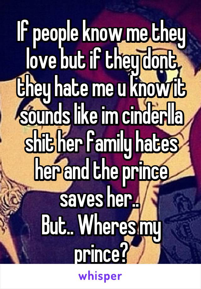 If people know me they love but if they dont they hate me u know it sounds like im cinderlla shit her family hates her and the prince saves her..  But.. Wheres my prince?