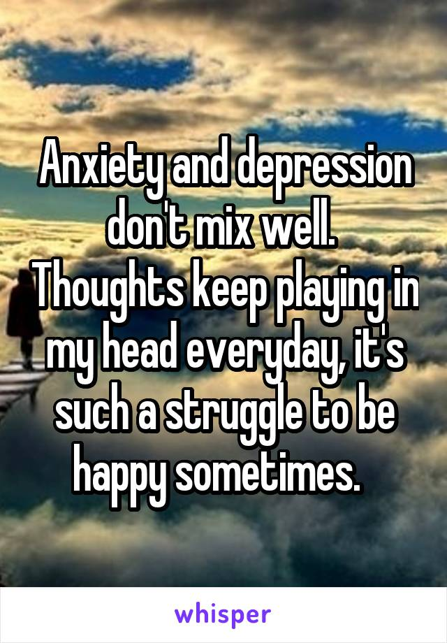 Anxiety and depression don't mix well.  Thoughts keep playing in my head everyday, it's such a struggle to be happy sometimes.