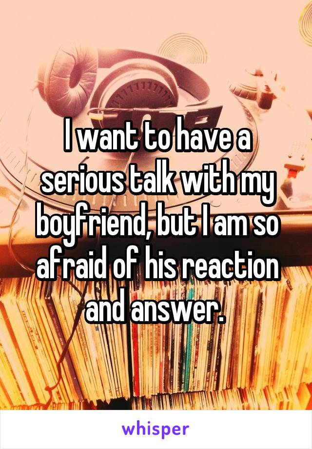 I want to have a serious talk with my boyfriend, but I am so afraid of his reaction and answer.