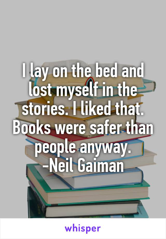 I lay on the bed and lost myself in the stories. I liked that. Books were safer than people anyway. -Neil Gaiman