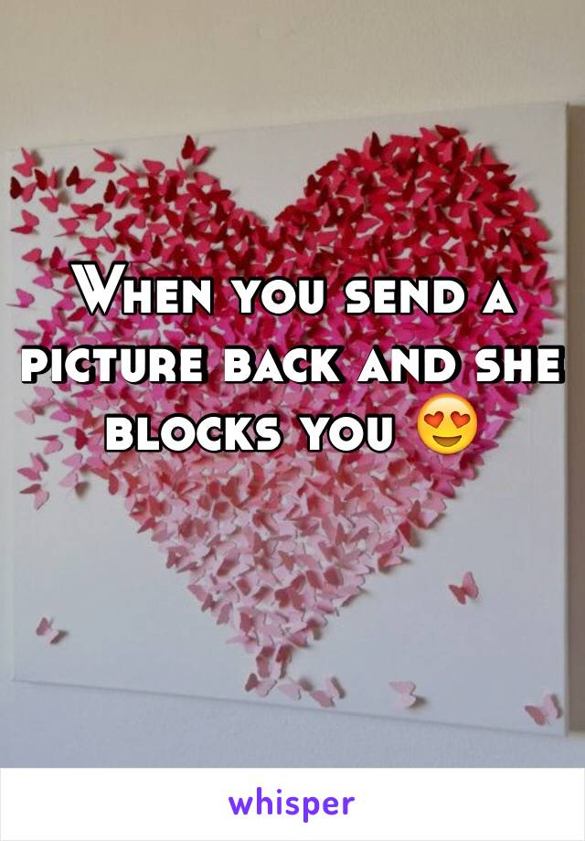 When you send a picture back and she blocks you 😍