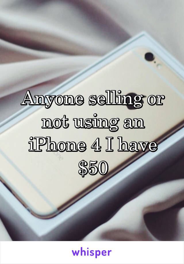 Anyone selling or not using an iPhone 4 I have $50