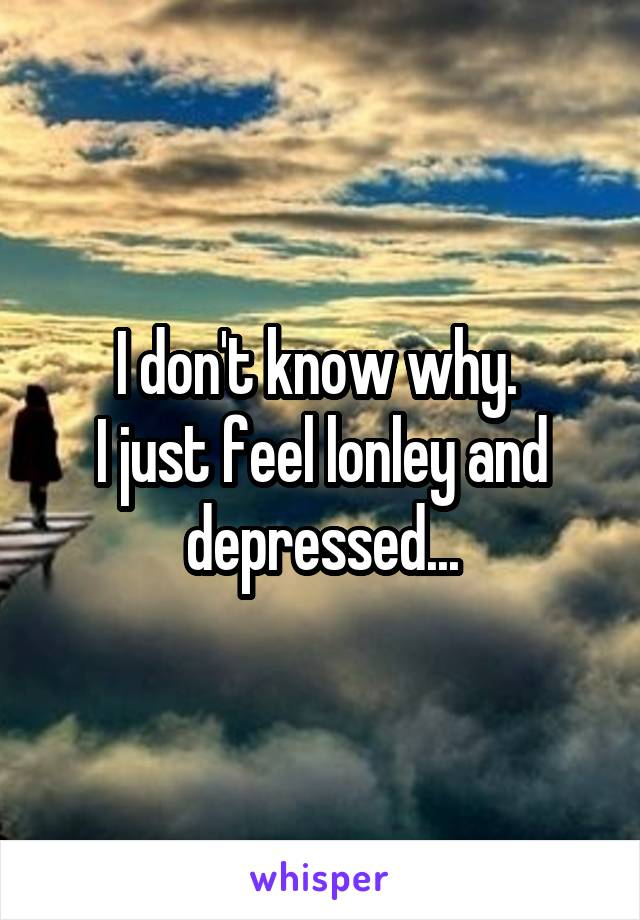 I don't know why.  I just feel lonley and depressed...
