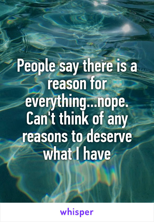 People say there is a reason for everything...nope. Can't think of any reasons to deserve what I have