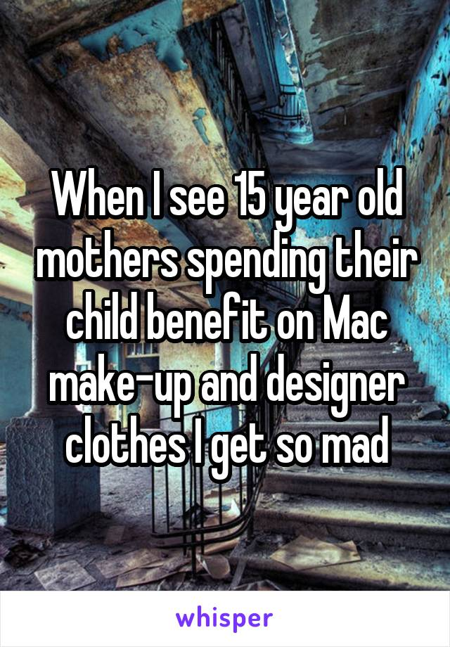 When I see 15 year old mothers spending their child benefit on Mac make-up and designer clothes I get so mad