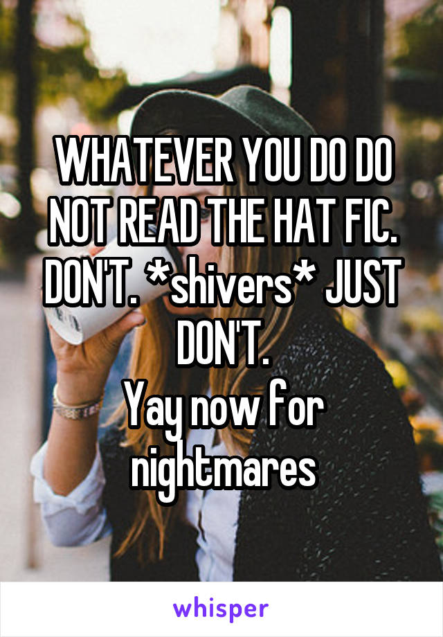 WHATEVER YOU DO DO NOT READ THE HAT FIC. DON'T. *shivers* JUST DON'T. Yay now for nightmares
