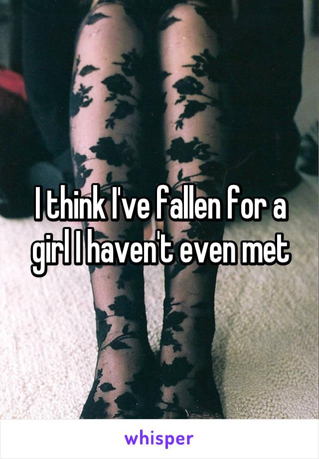 I think I've fallen for a girl I haven't even met