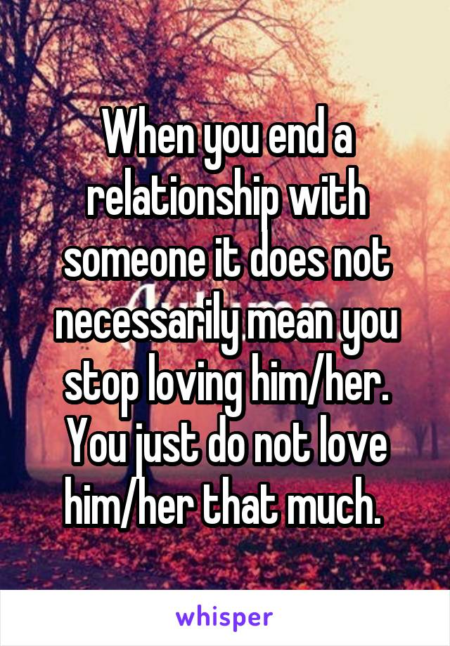 When you end a relationship with someone it does not necessarily mean you stop loving him/her. You just do not love him/her that much.