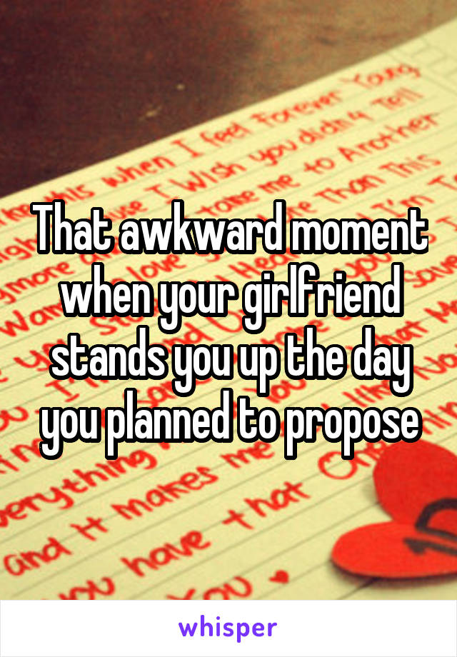 That awkward moment when your girlfriend stands you up the day you planned to propose