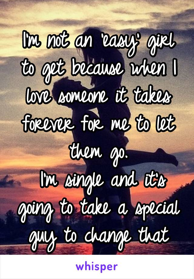 I'm not an 'easy' girl to get because when I love someone it takes forever for me to let them go.  I'm single and it's going to take a special guy to change that