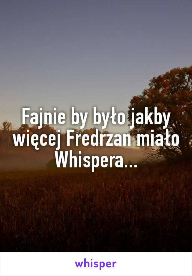 Fajnie by było jakby więcej Fredrzan miało Whispera...