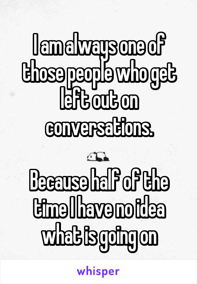I am always one of those people who get left out on conversations.  Because half of the time I have no idea what is going on