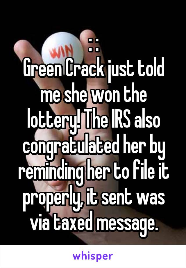: : Green Crack just told me she won the lottery! The IRS also congratulated her by reminding her to file it properly, it sent was via taxed message.