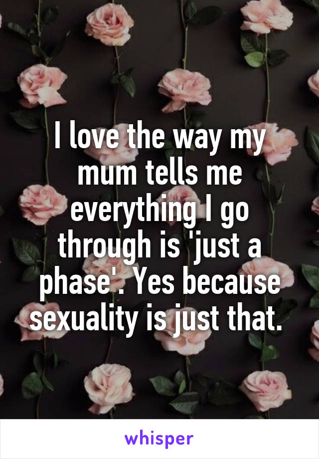 I love the way my mum tells me everything I go through is 'just a phase'. Yes because sexuality is just that.