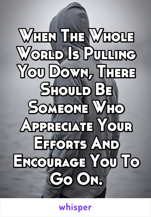 When The Whole World Is Pulling You Down, There Should Be Someone Who Appreciate Your Efforts And Encourage You To Go On.