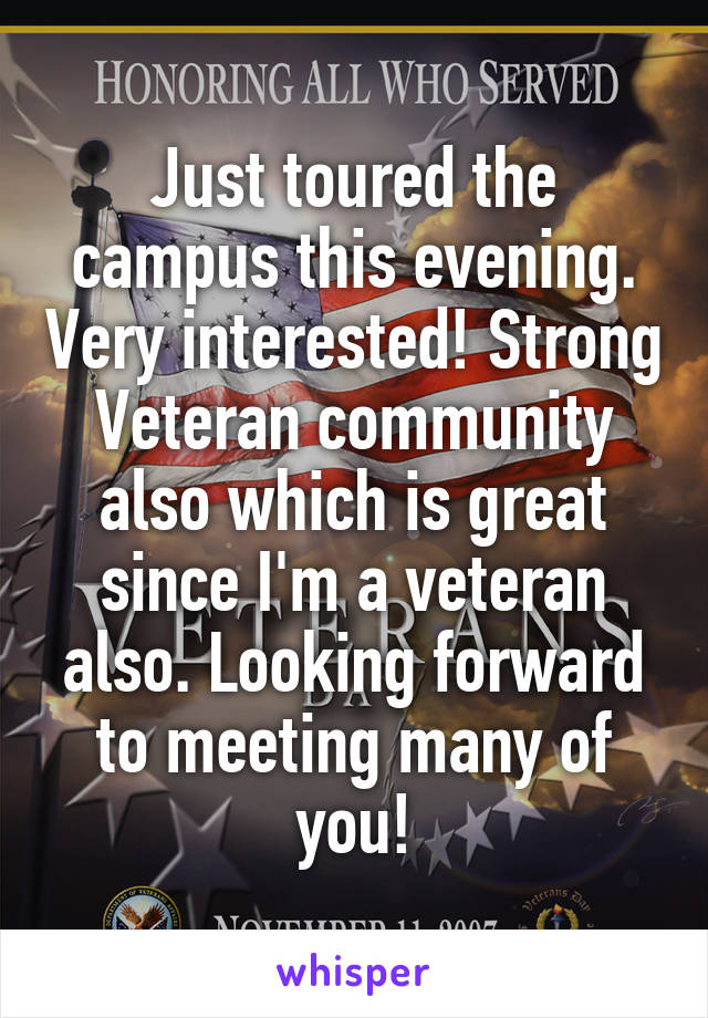 Just toured the campus this evening. Very interested! Strong Veteran community also which is great since I'm a veteran also. Looking forward to meeting many of you!