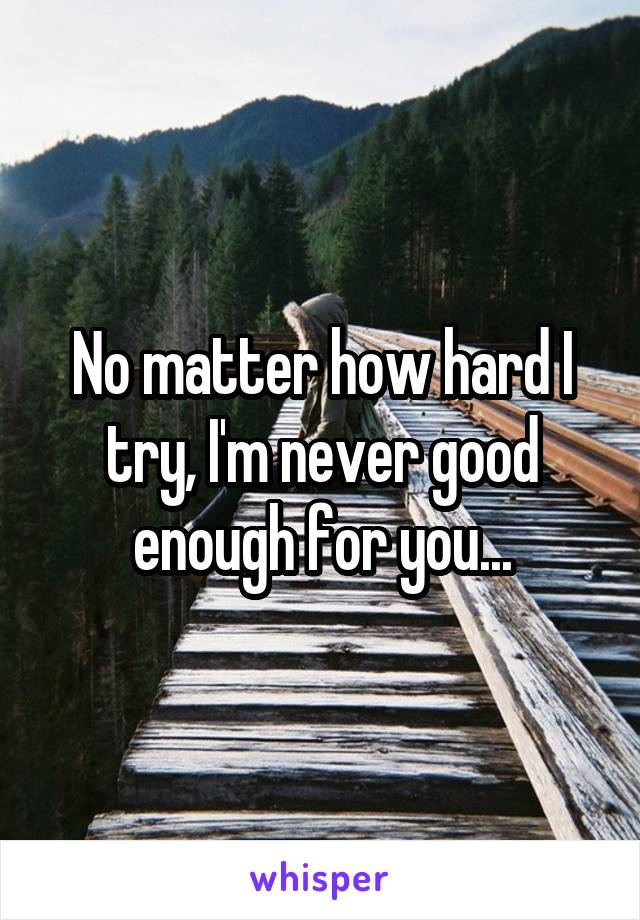 No matter how hard I try, I'm never good enough for you...