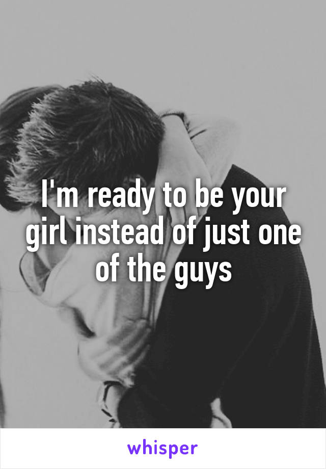 I'm ready to be your girl instead of just one of the guys