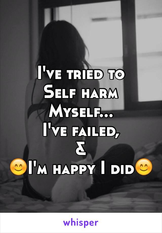 I've tried to  Self harm  Myself... I've failed, &  😊I'm happy I did😊