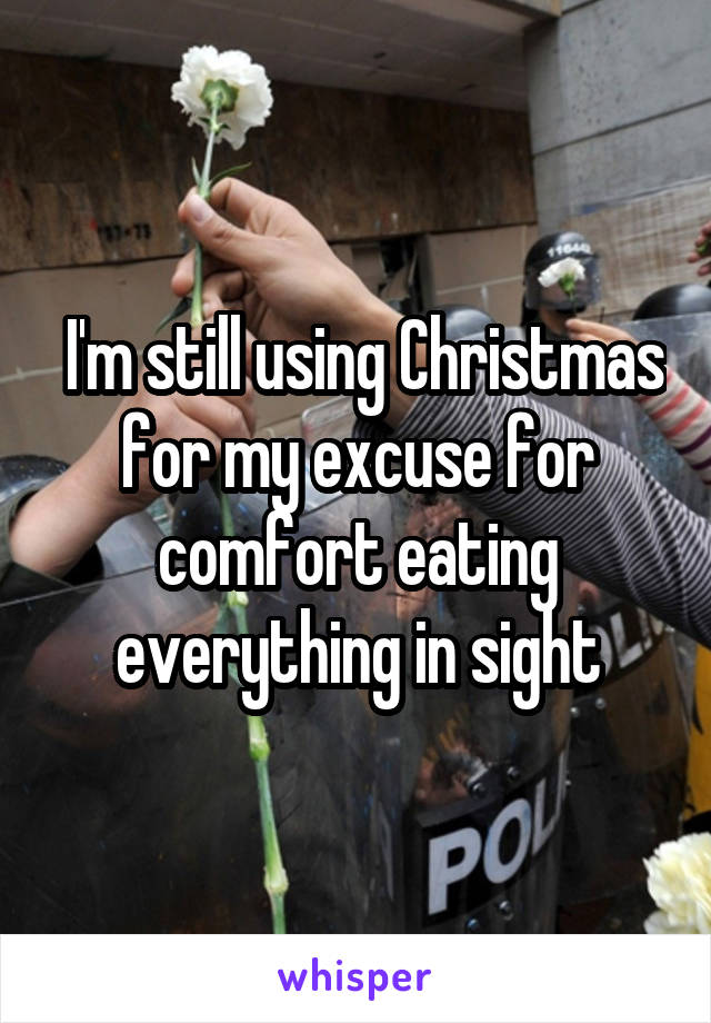 I'm still using Christmas for my excuse for comfort eating everything in sight
