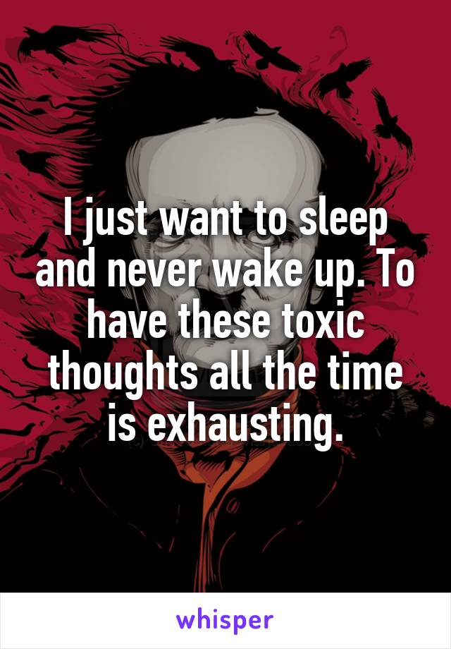 I just want to sleep and never wake up. To have these toxic thoughts all the time is exhausting.