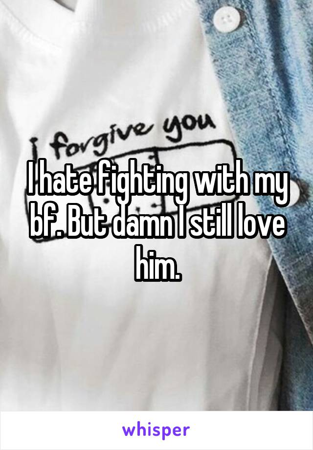 I hate fighting with my bf. But damn I still love him.