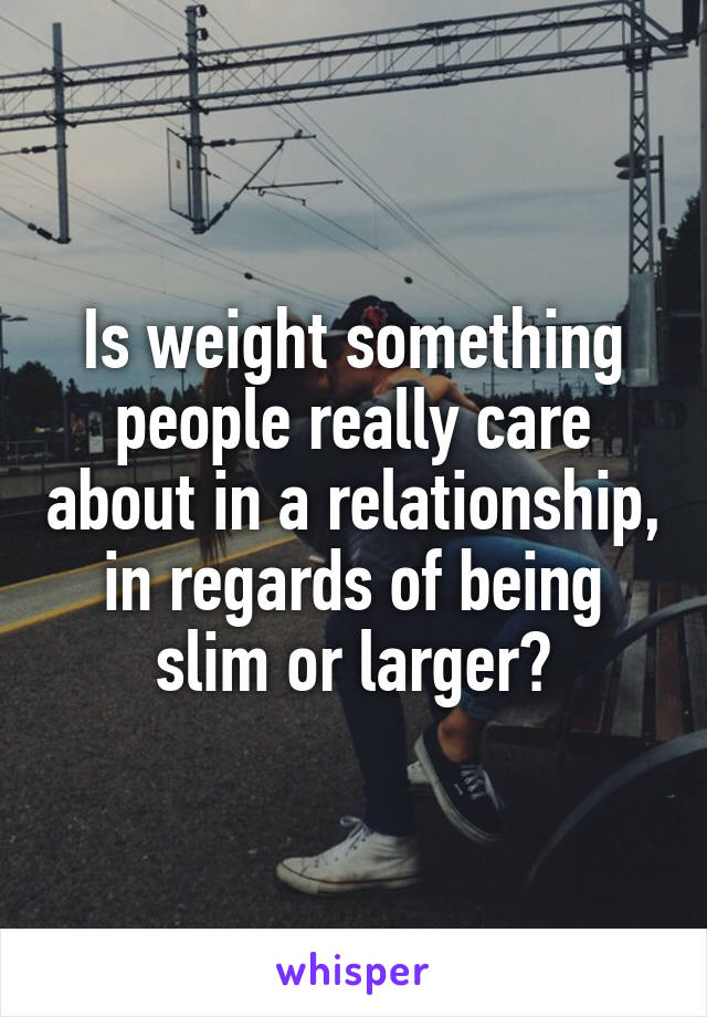 Is weight something people really care about in a relationship, in regards of being slim or larger?