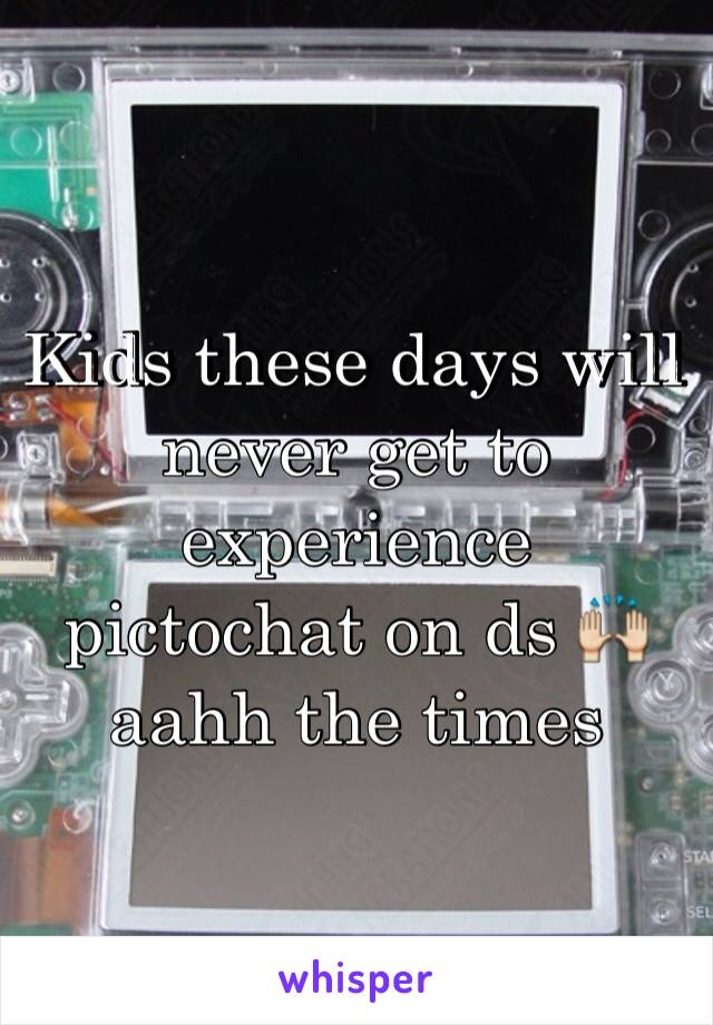 Kids these days will never get to experience pictochat on ds 🙌 aahh the times