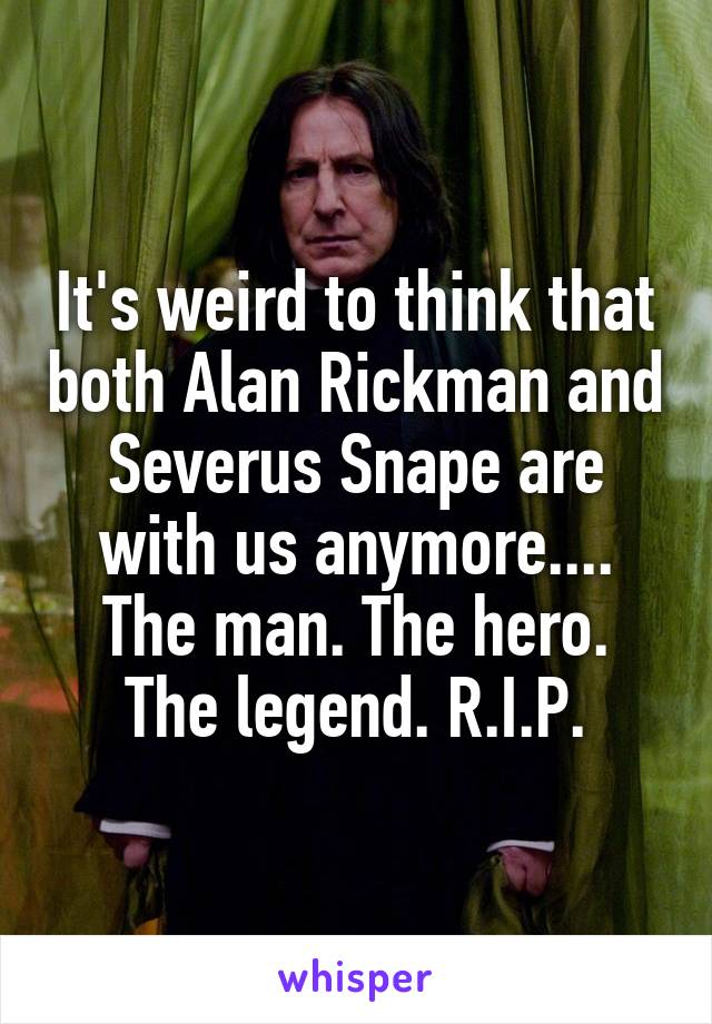 It's weird to think that both Alan Rickman and Severus Snape are with us anymore.... The man. The hero. The legend. R.I.P.