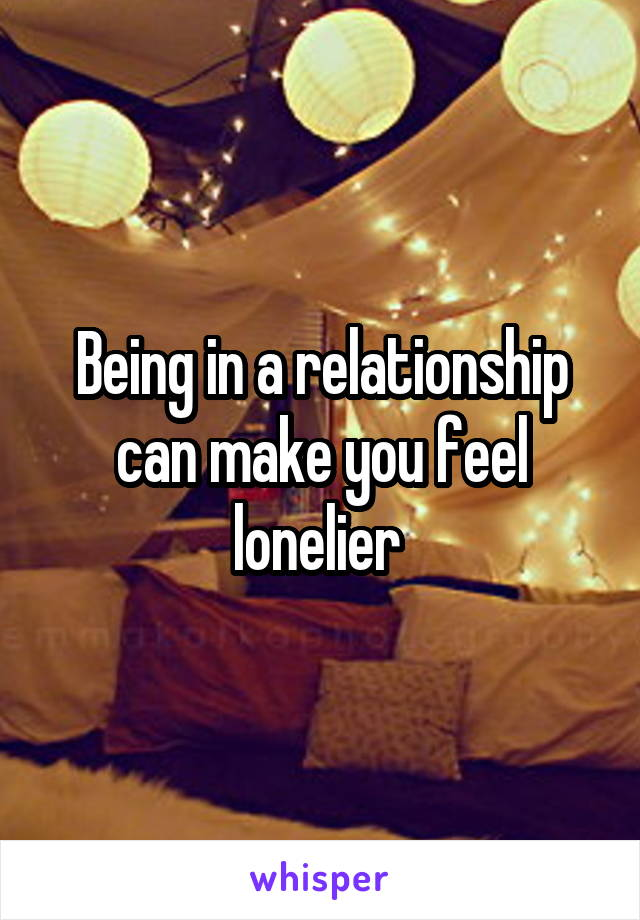 Being in a relationship can make you feel lonelier