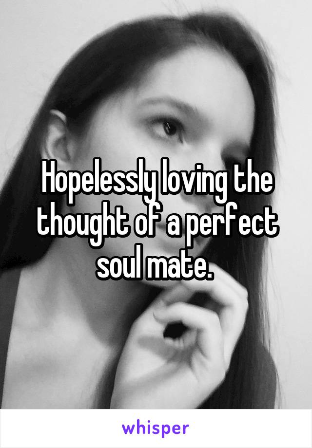 Hopelessly loving the thought of a perfect soul mate.