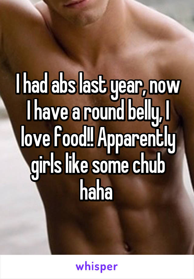 I had abs last year, now I have a round belly, I love food!! Apparently girls like some chub haha