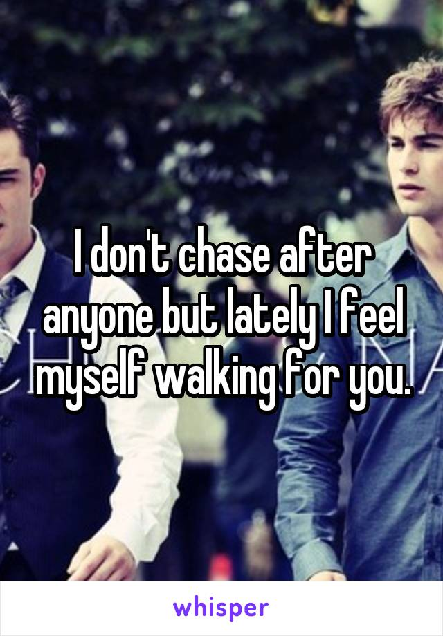 I don't chase after anyone but lately I feel myself walking for you.