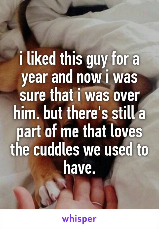 i liked this guy for a year and now i was sure that i was over him. but there's still a part of me that loves the cuddles we used to have.