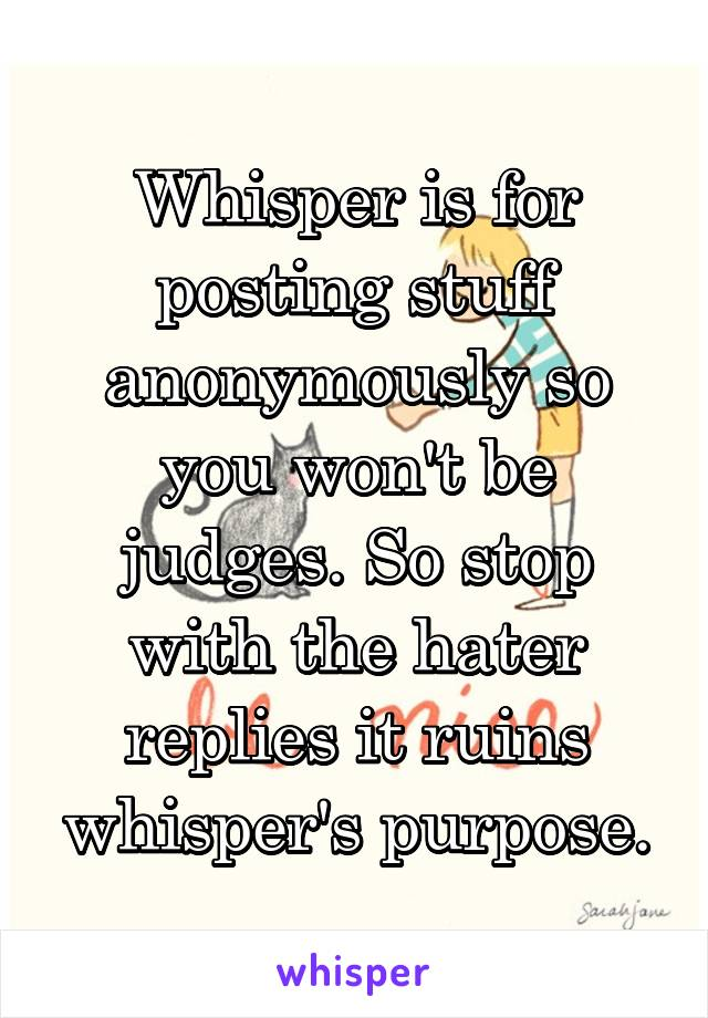Whisper is for posting stuff anonymously so you won't be judges. So stop with the hater replies it ruins whisper's purpose.