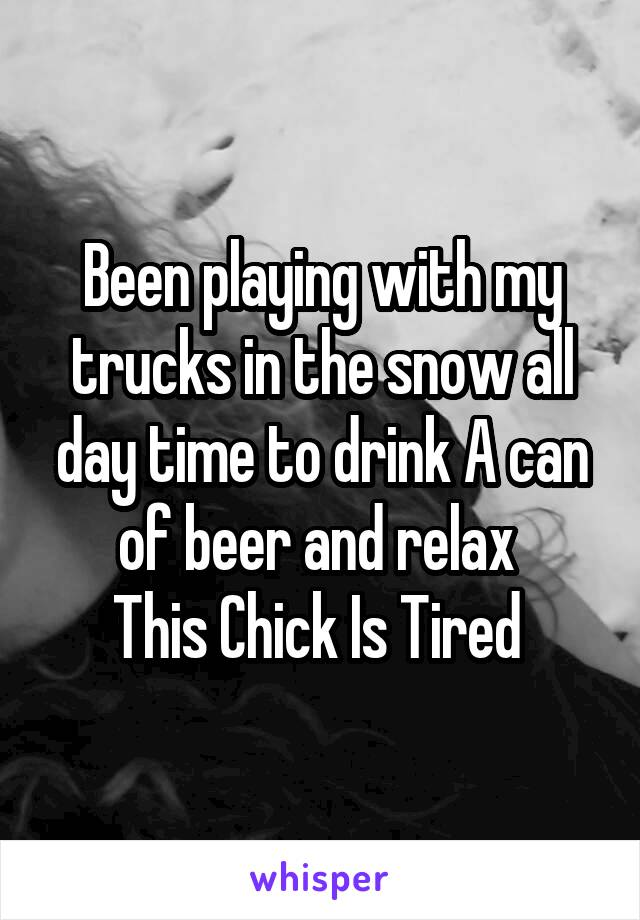 Been playing with my trucks in the snow all day time to drink A can of beer and relax  This Chick Is Tired