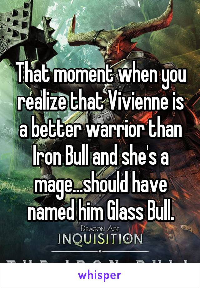 That moment when you realize that Vivienne is a better warrior than Iron Bull and she's a mage...should have named him Glass Bull.