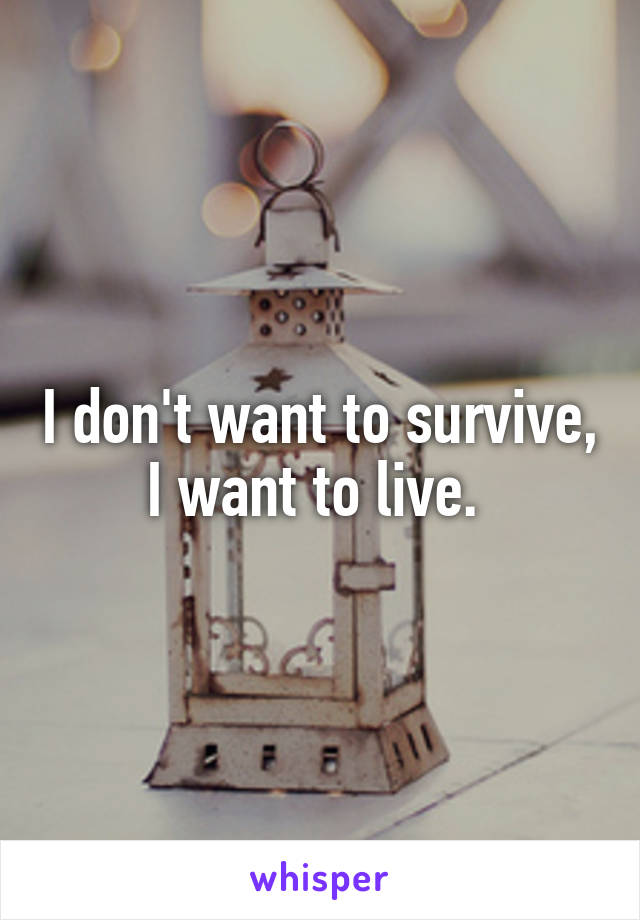 I don't want to survive, I want to live.