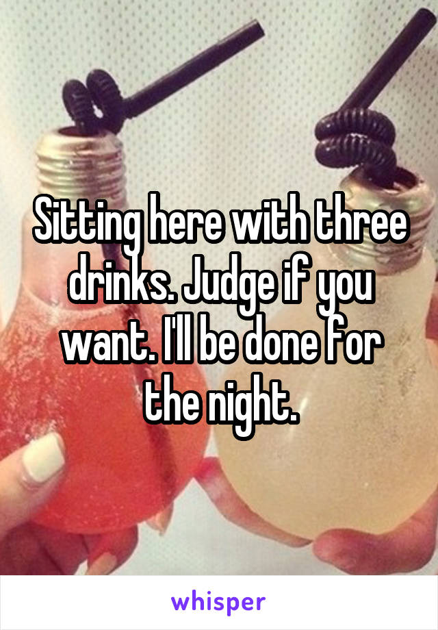 Sitting here with three drinks. Judge if you want. I'll be done for the night.